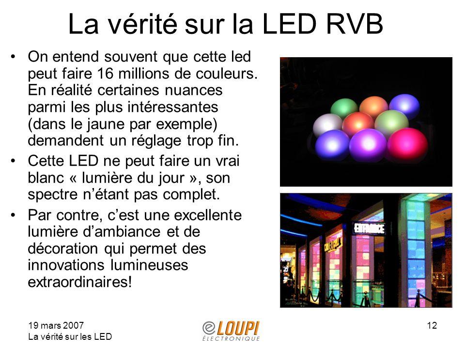 19 mars 2007 La vérité sur les LED 12 La vérité sur la LED RVB On entend souvent que cette led peut faire 16 millions de couleurs. En réalité certaine