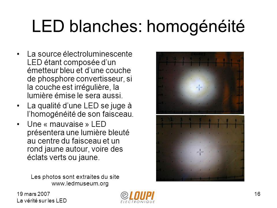 19 mars 2007 La vérité sur les LED 16 LED blanches: homogénéité La source électroluminescente LED étant composée dun émetteur bleu et dune couche de phosphore convertisseur, si la couche est irrégulière, la lumière émise le sera aussi.