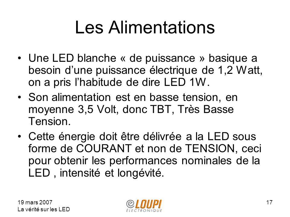 19 mars 2007 La vérité sur les LED 17 Les Alimentations Une LED blanche « de puissance » basique a besoin dune puissance électrique de 1,2 Watt, on a pris lhabitude de dire LED 1W.