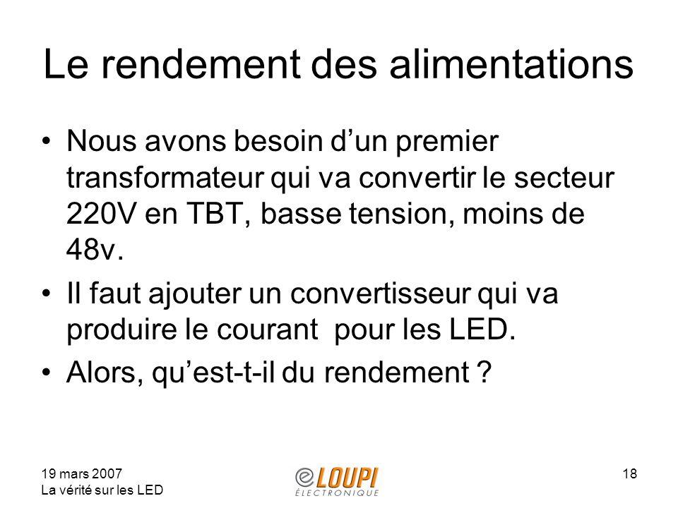 19 mars 2007 La vérité sur les LED 18 Le rendement des alimentations Nous avons besoin dun premier transformateur qui va convertir le secteur 220V en TBT, basse tension, moins de 48v.