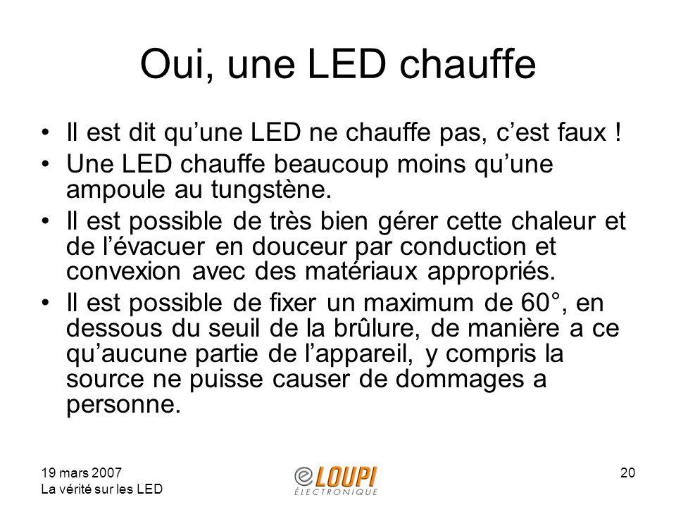 19 mars 2007 La vérité sur les LED 20 Oui, une LED chauffe Il est dit quune LED ne chauffe pas, cest faux ! Une LED chauffe beaucoup moins quune ampou