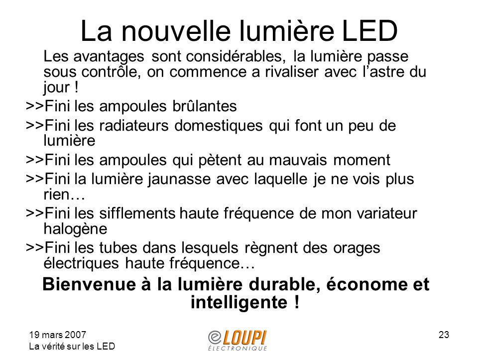 19 mars 2007 La vérité sur les LED 23 La nouvelle lumière LED Les avantages sont considérables, la lumière passe sous contrôle, on commence a rivaliser avec lastre du jour .