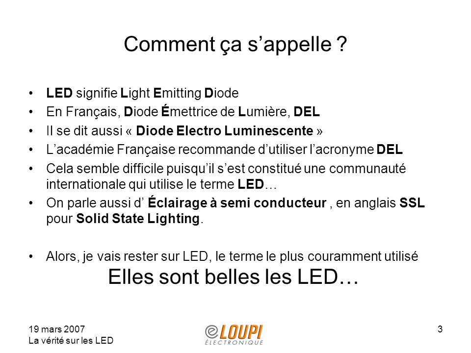 19 mars 2007 La vérité sur les LED 3 Comment ça sappelle ? LED signifie Light Emitting Diode En Français, Diode Émettrice de Lumière, DEL Il se dit au