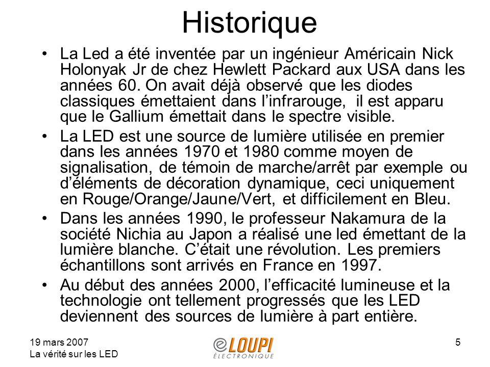 19 mars 2007 La vérité sur les LED 5 Historique La Led a été inventée par un ingénieur Américain Nick Holonyak Jr de chez Hewlett Packard aux USA dans les années 60.