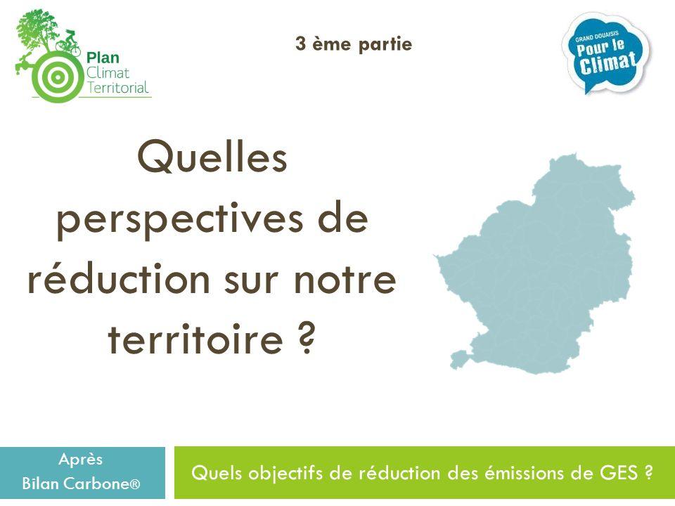 Quels objectifs de réduction des émissions de GES ? Quelles perspectives de réduction sur notre territoire ? Après Bilan Carbone ® 3 ème partie