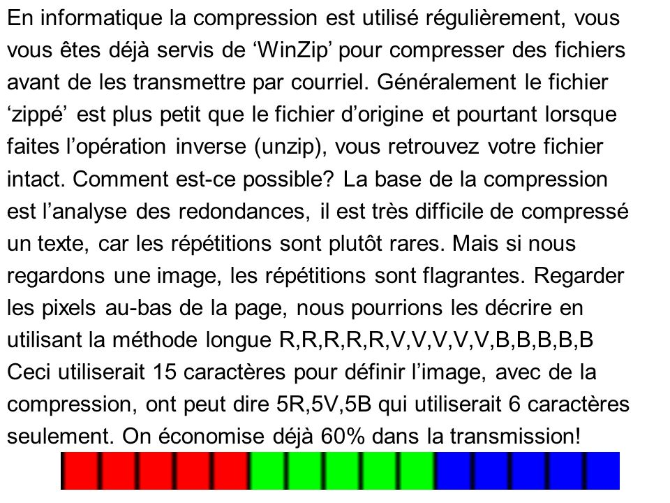 En informatique la compression est utilisé régulièrement, vous vous êtes déjà servis de WinZip pour compresser des fichiers avant de les transmettre par courriel.