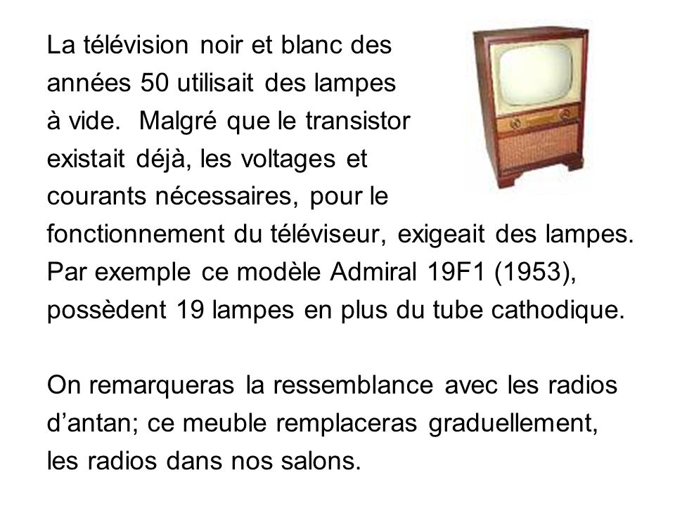 La télévision noir et blanc des années 50 utilisait des lampes à vide. Malgré que le transistor existait déjà, les voltages et courants nécessaires, p
