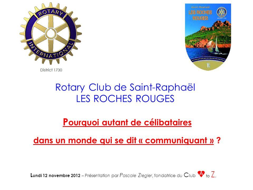 Rotary Club de Saint-Raphaël LES ROCHES ROUGES P ourquoi autant de célibataires dans un monde qui se dit « communiquant » ? L undi 12 novembre 2012 –