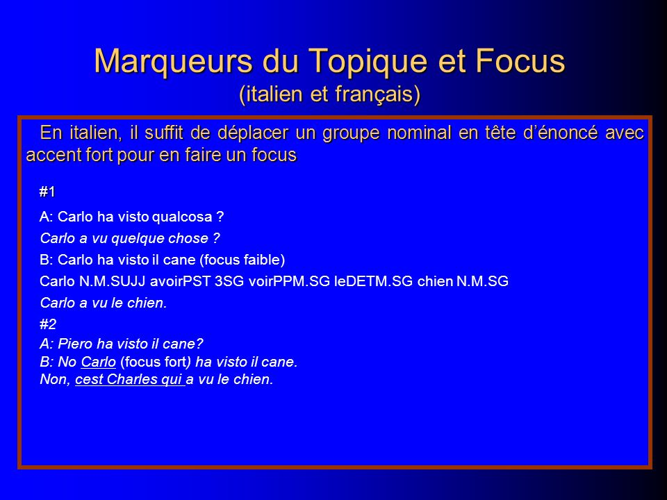 Marqueurs du Topique et Focus (italien et français) En italien, il suffit de déplacer un groupe nominal en tête dénoncé avec accent fort pour en faire un focus #1 A: Carlo ha visto qualcosa .