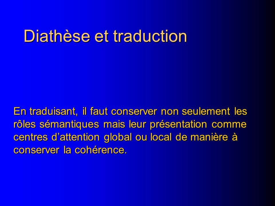 Diathèse et traduction En traduisant, il faut conserver non seulement les rôles sémantiques mais leur présentation comme centres dattention global ou local de manière à conserver la cohérence.