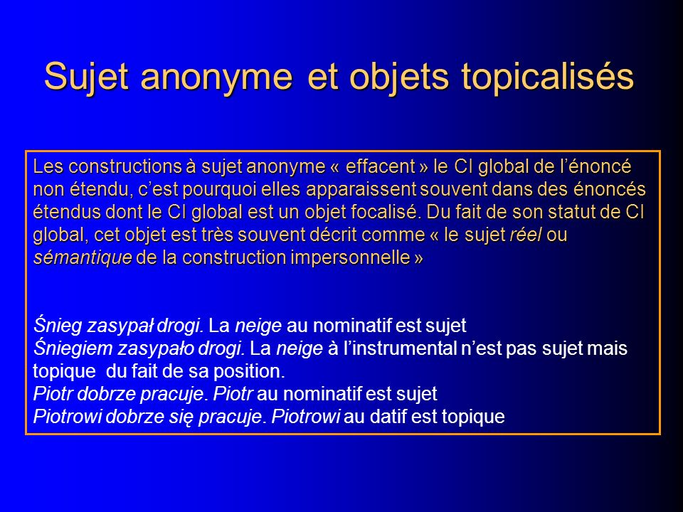 Sujet anonyme et objets topicalisés Les constructions à sujet anonyme « effacent » le CI global de lénoncé non étendu, cest pourquoi elles apparaissent souvent dans des énoncés étendus dont le CI global est un objet focalisé.