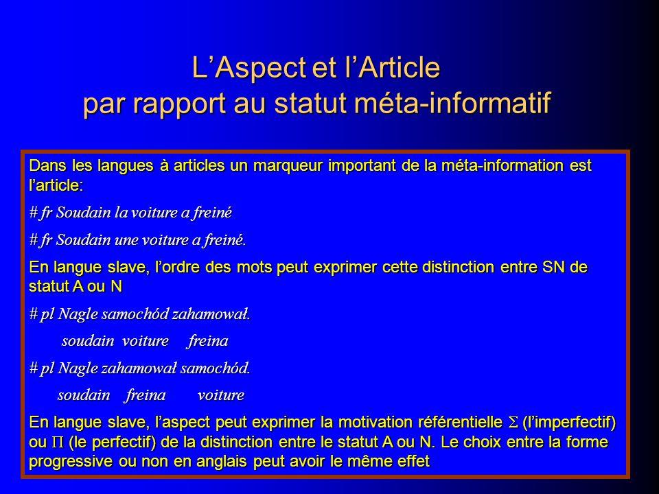 LAspect et lArticle par rapport au statut méta-informatif Dans les langues à articles un marqueur important de la méta-information est larticle: # fr Soudain la voiture a freiné # fr Soudain une voiture a freiné.