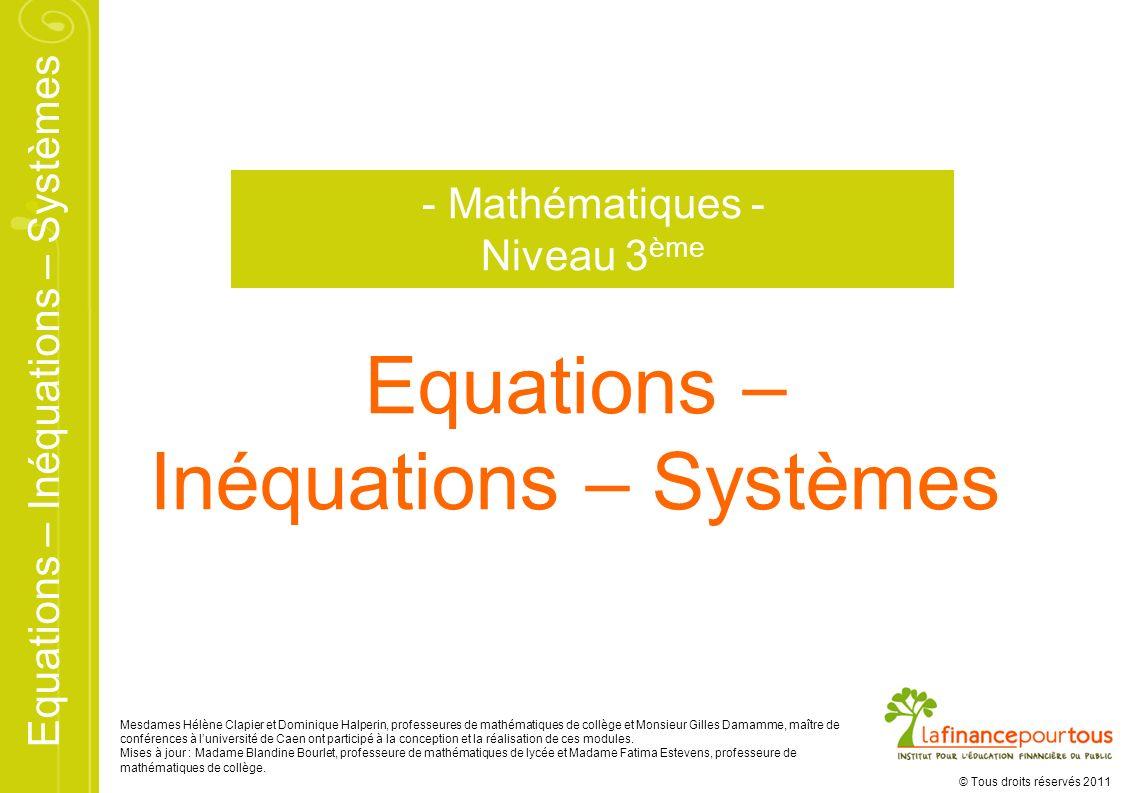 Equations – Inéquations – Systèmes © Tous droits réservés 2011 Equations – Inéquations – Systèmes - Mathématiques - Niveau 3 ème Mesdames Hélène Clapi
