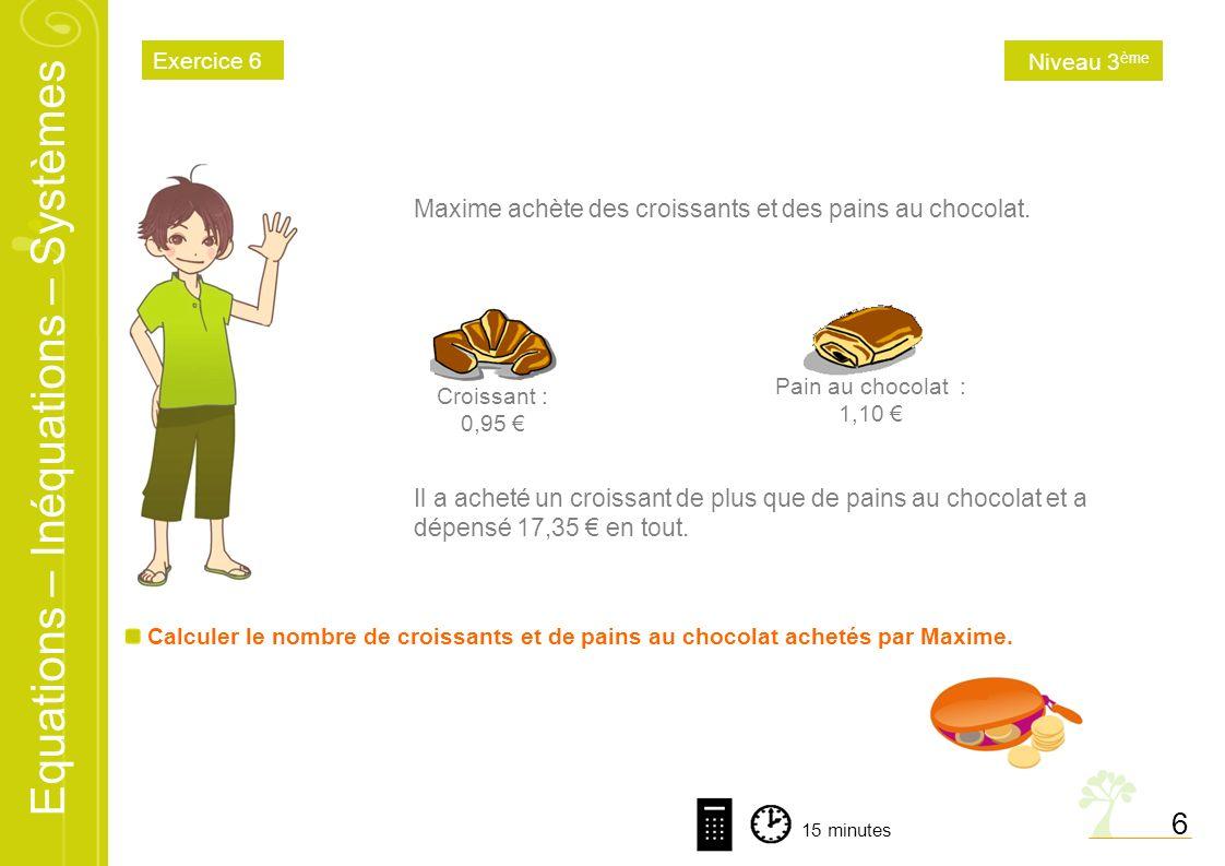 Equations – Inéquations – Systèmes 6 Calculer le nombre de croissants et de pains au chocolat achetés par Maxime. Maxime achète des croissants et des