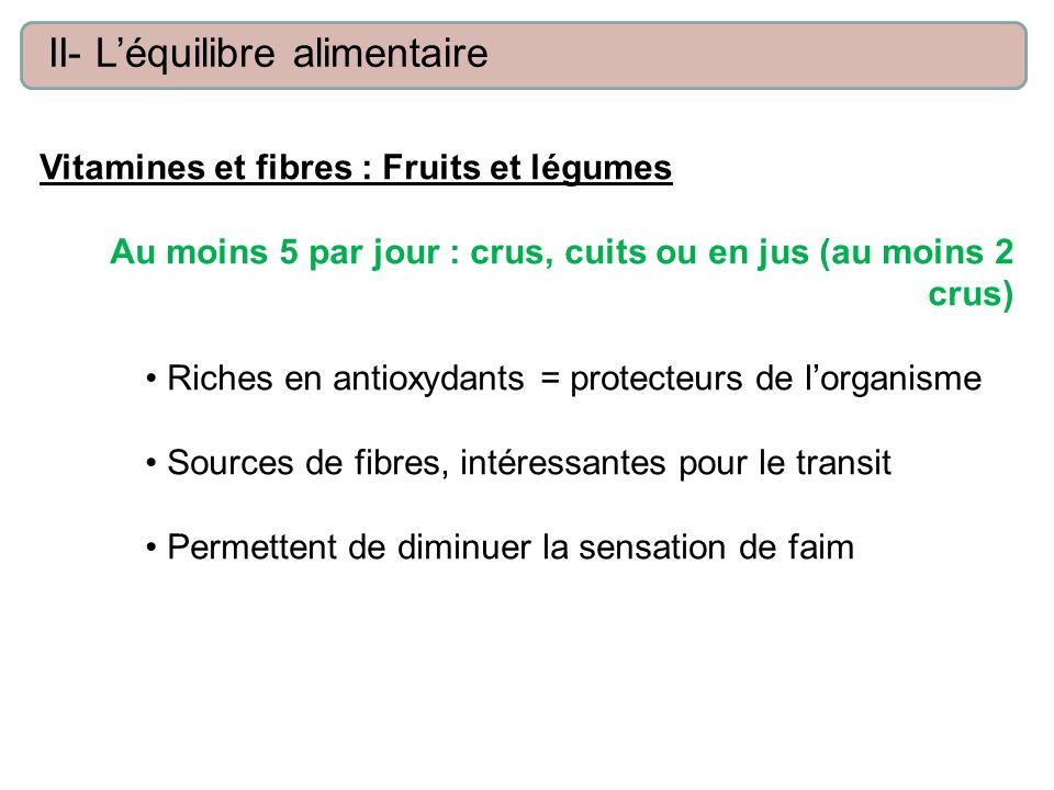 Vitamines et fibres : Fruits et légumes Au moins 5 par jour : crus, cuits ou en jus (au moins 2 crus) Riches en antioxydants = protecteurs de lorganis