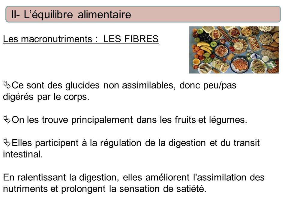 Les macronutriments : LES FIBRES Ce sont des glucides non assimilables, donc peu/pas digérés par le corps. On les trouve principalement dans les fruit