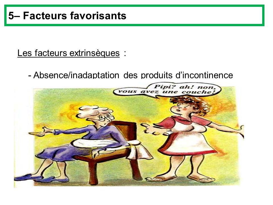 Les facteurs extrinsèques : - Absence/inadaptation des produits dincontinence 5– Facteurs favorisants