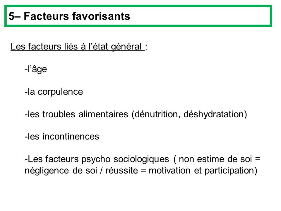 Les facteurs liés à létat général : -lâge -la corpulence -les troubles alimentaires (dénutrition, déshydratation) -les incontinences -Les facteurs psy