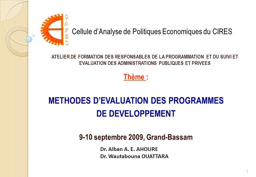 Thème : METHODES DEVALUATION DES PROGRAMMES DE DEVELOPPEMENT 9-10 septembre 2009, Grand-Bassam Cellule dAnalyse de Politiques Economiques du CIRES Dr.