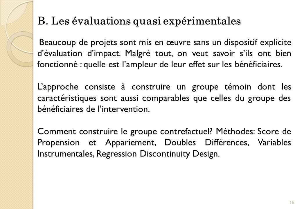 B. Les évaluations quasi expérimentales Beaucoup de projets sont mis en œuvre sans un dispositif explicite dévaluation dimpact. Malgré tout, on veut s