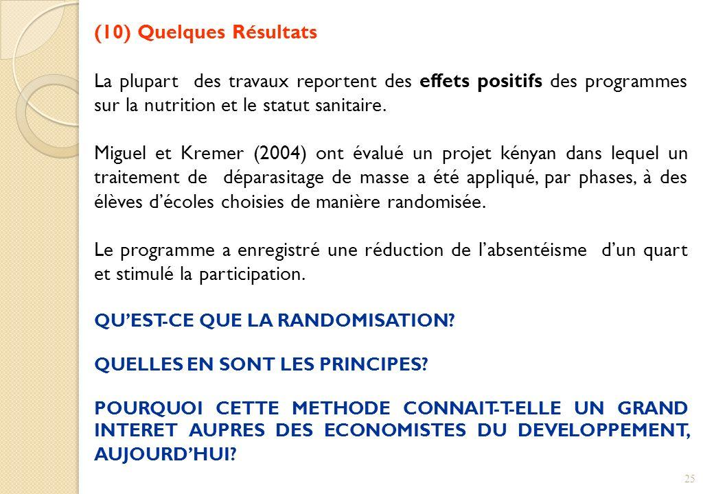 (10) Quelques Résultats La plupart des travaux reportent des effets positifs des programmes sur la nutrition et le statut sanitaire. Miguel et Kremer