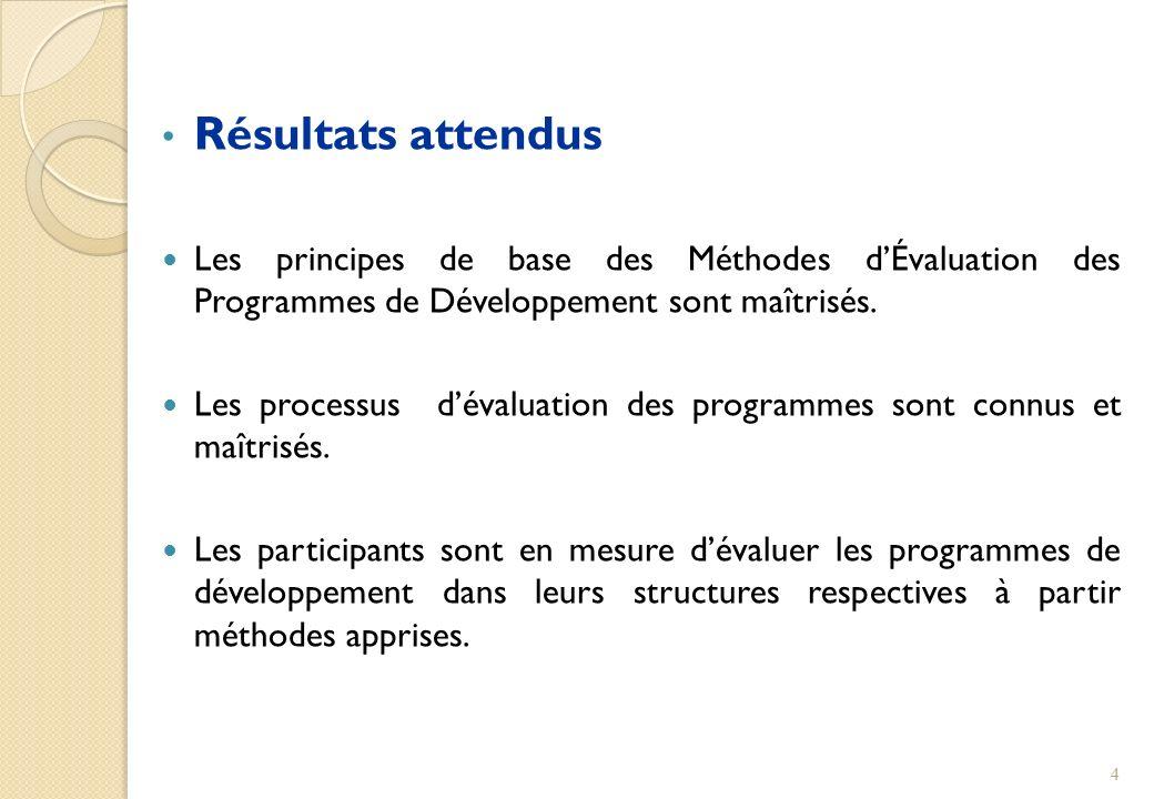 Résultats attendus Les principes de base des Méthodes dÉvaluation des Programmes de Développement sont maîtrisés. Les processus dévaluation des progra