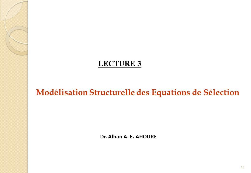 Modélisation Structurelle des Equations de Sélection Dr. Alban A. E. AHOURE LECTURE 3 54