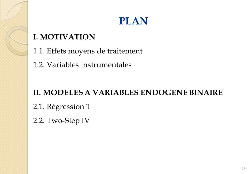 PLAN I. MOTIVATION 1.1. Effets moyens de traitement 1.2. Variables instrumentales II. MODELES A VARIABLES ENDOGENE BINAIRE 2.1. Régression 1 2.2. Two-