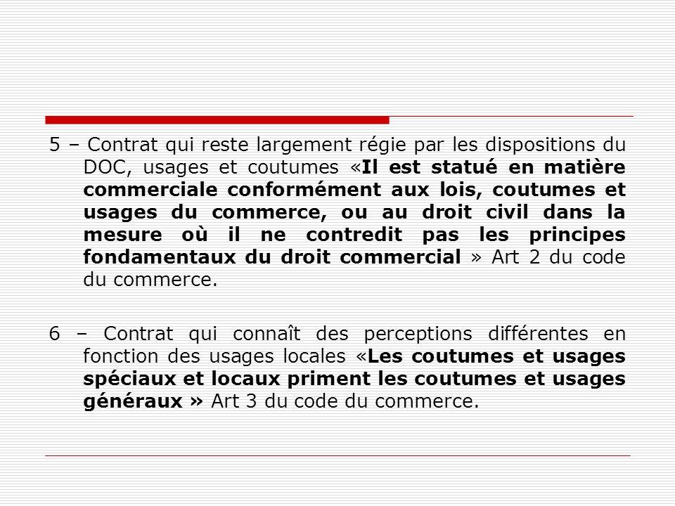 5 – Contrat qui reste largement régie par les dispositions du DOC, usages et coutumes «Il est statué en matière commerciale conformément aux lois, cou