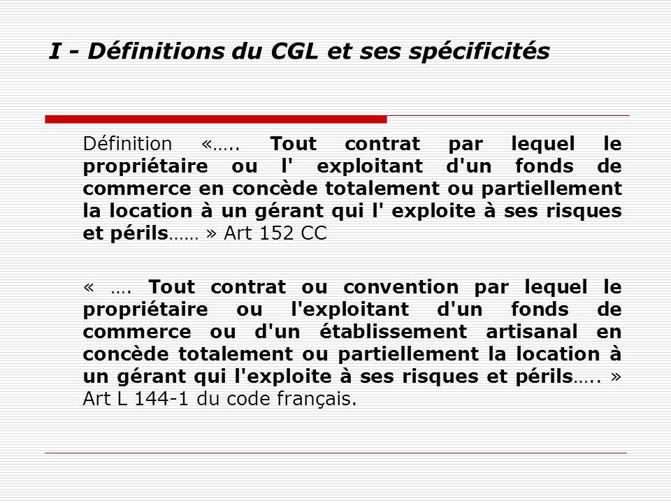I - Définitions du CGL et ses spécificités Définition «….. Tout contrat par lequel le propriétaire ou l' exploitant d'un fonds de commerce en concède