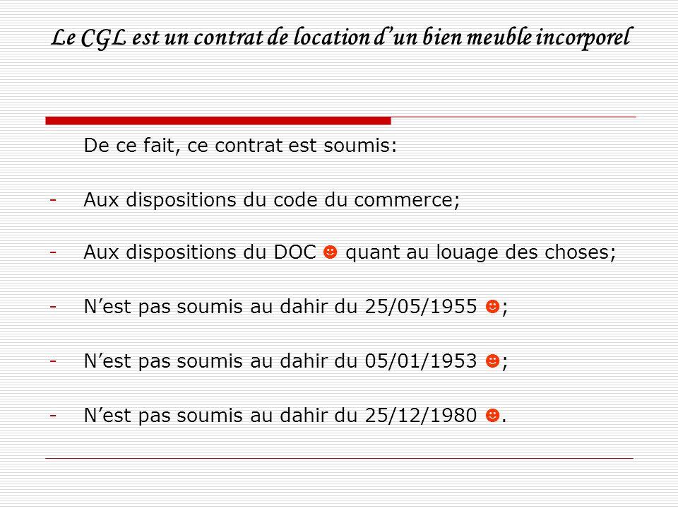 Le CGL est un contrat de location dun bien meuble incorporel De ce fait, ce contrat est soumis: -Aux dispositions du code du commerce; -Aux dispositio