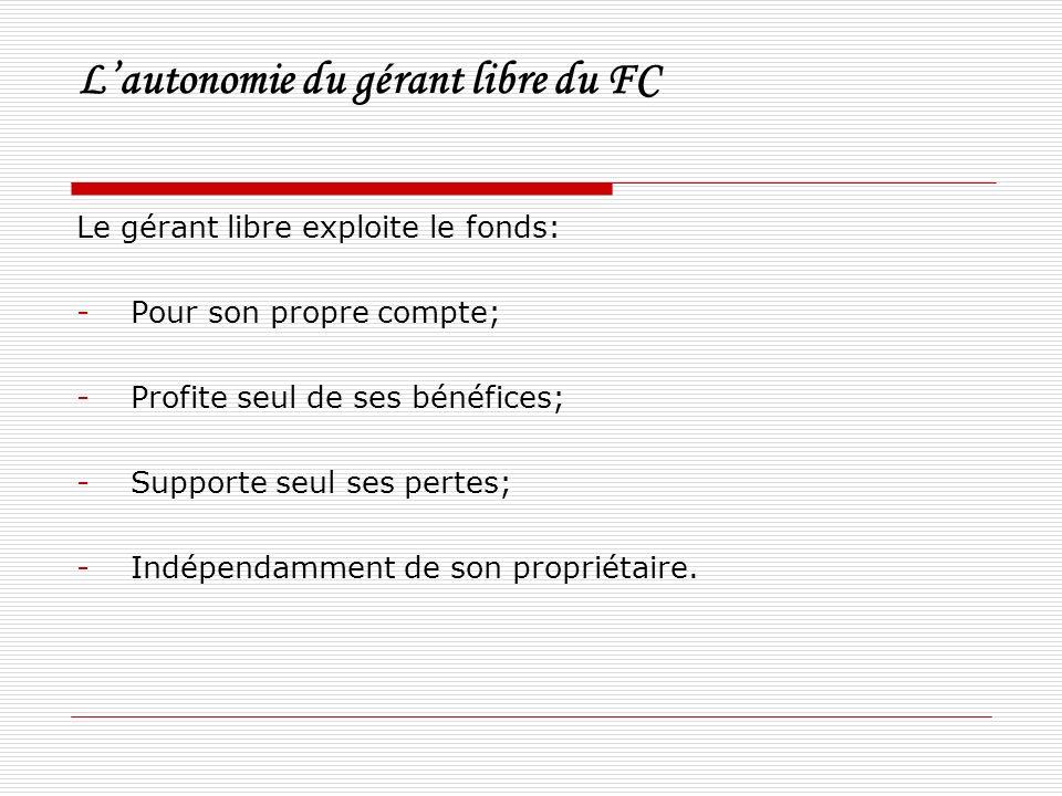 Lautonomie du gérant libre du FC Le gérant libre exploite le fonds: -Pour son propre compte; -Profite seul de ses bénéfices; -Supporte seul ses pertes