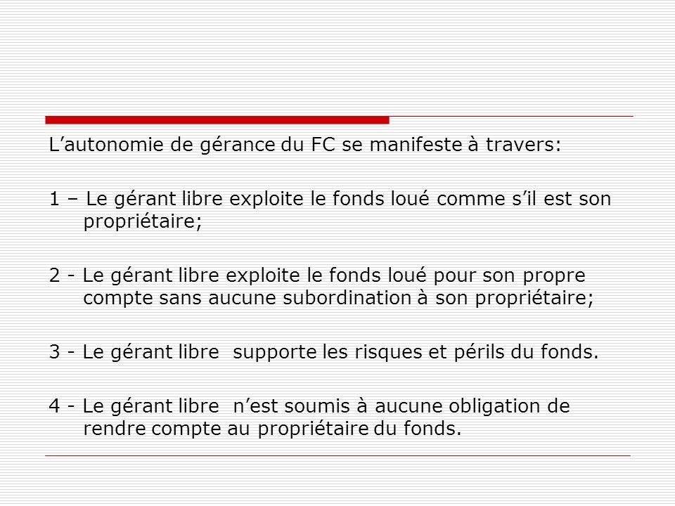 Lautonomie de gérance du FC se manifeste à travers: 1 – Le gérant libre exploite le fonds loué comme sil est son propriétaire; 2 - Le gérant libre exp
