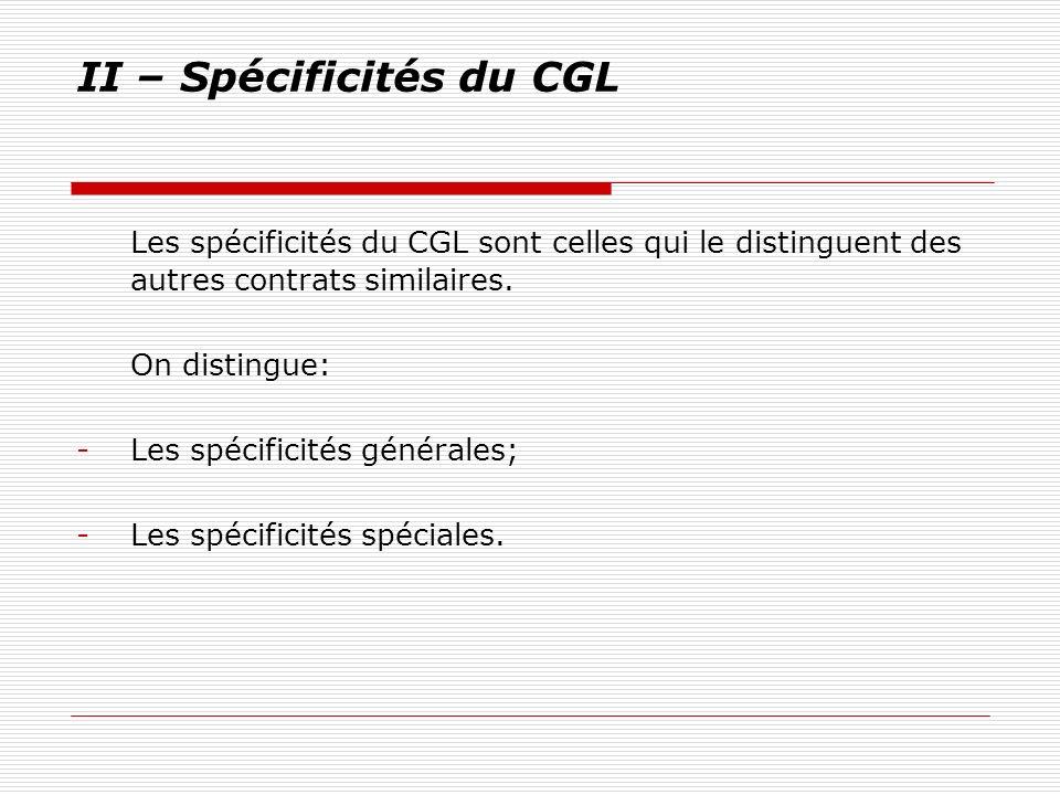 II – Spécificités du CGL Les spécificités du CGL sont celles qui le distinguent des autres contrats similaires. On distingue: -Les spécificités généra
