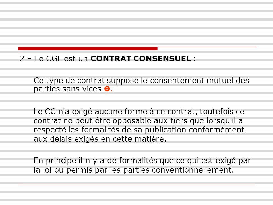 2 – Le CGL est un CONTRAT CONSENSUEL : Ce type de contrat suppose le consentement mutuel des parties sans vices. Le CC n a exig é aucune forme à ce co