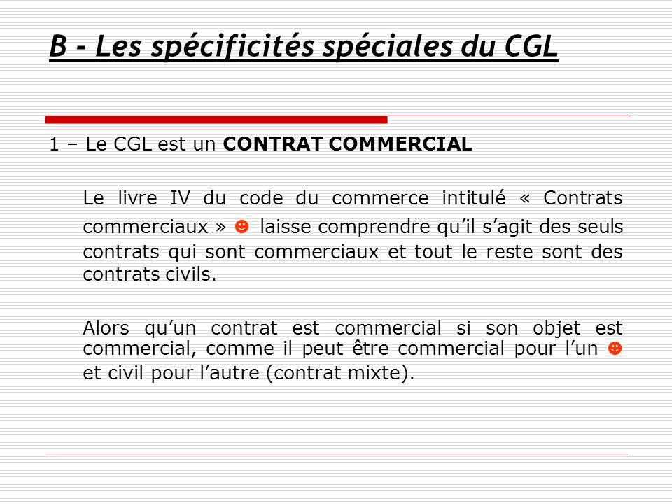 B - Les spécificités spéciales du CGL 1 – Le CGL est un CONTRAT COMMERCIAL Le livre IV du code du commerce intitulé « Contrats commerciaux » laisse co