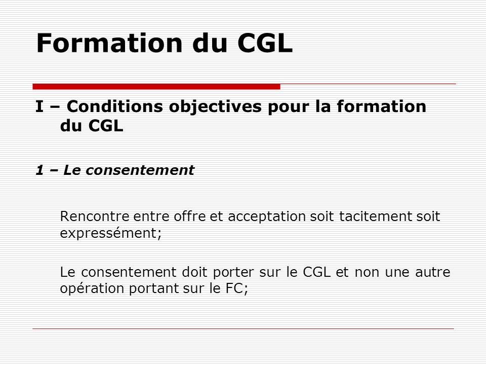 Formation du CGL I – Conditions objectives pour la formation du CGL 1 – Le consentement Rencontre entre offre et acceptation soit tacitement soit expr