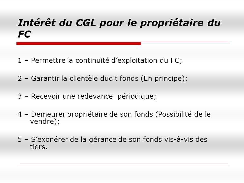 Intérêt du CGL pour le gérant libre du FC 1.Exploiter un FC sans être le propriétaire; 2.Tester ses compétences managériales; 3.Tester le marché; 4.Tisser des rapports avec les partenaires du propriétaire du FC; 5.Possibilité dacheter ce fonds.