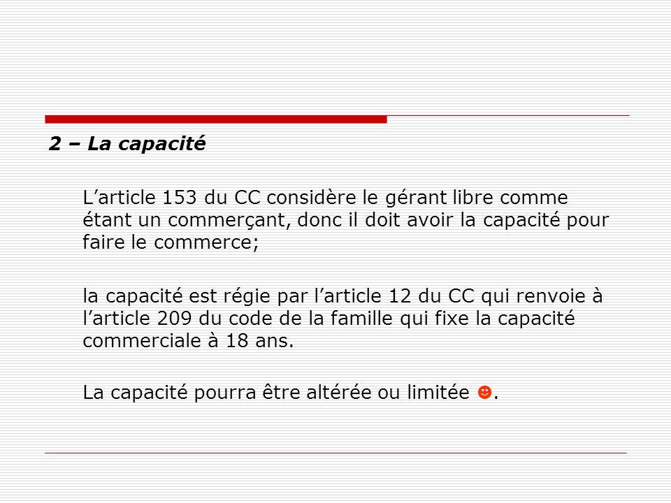 2 – La capacité Larticle 153 du CC considère le gérant libre comme étant un commerçant, donc il doit avoir la capacité pour faire le commerce; la capa