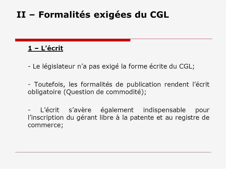 II – Formalités exigées du CGL 1 – Lécrit - Le législateur na pas exigé la forme écrite du CGL; - Toutefois, les formalités de publication rendent léc