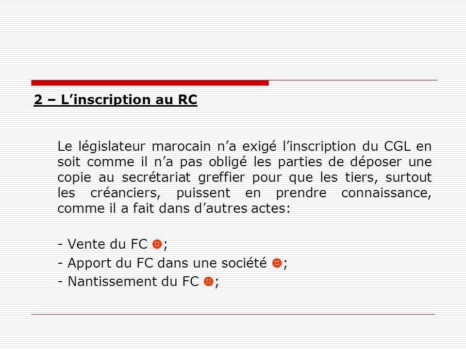 2 – Linscription au RC Le législateur marocain na exigé linscription du CGL en soit comme il na pas obligé les parties de déposer une copie au secréta