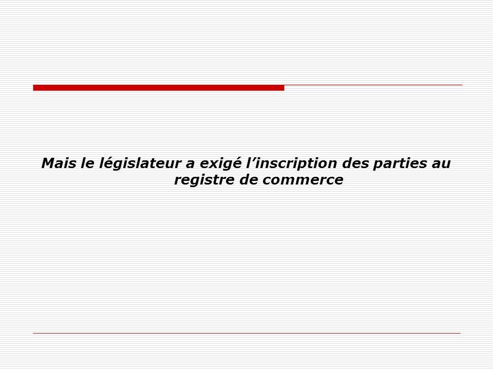 Mais le législateur a exigé linscription des parties au registre de commerce
