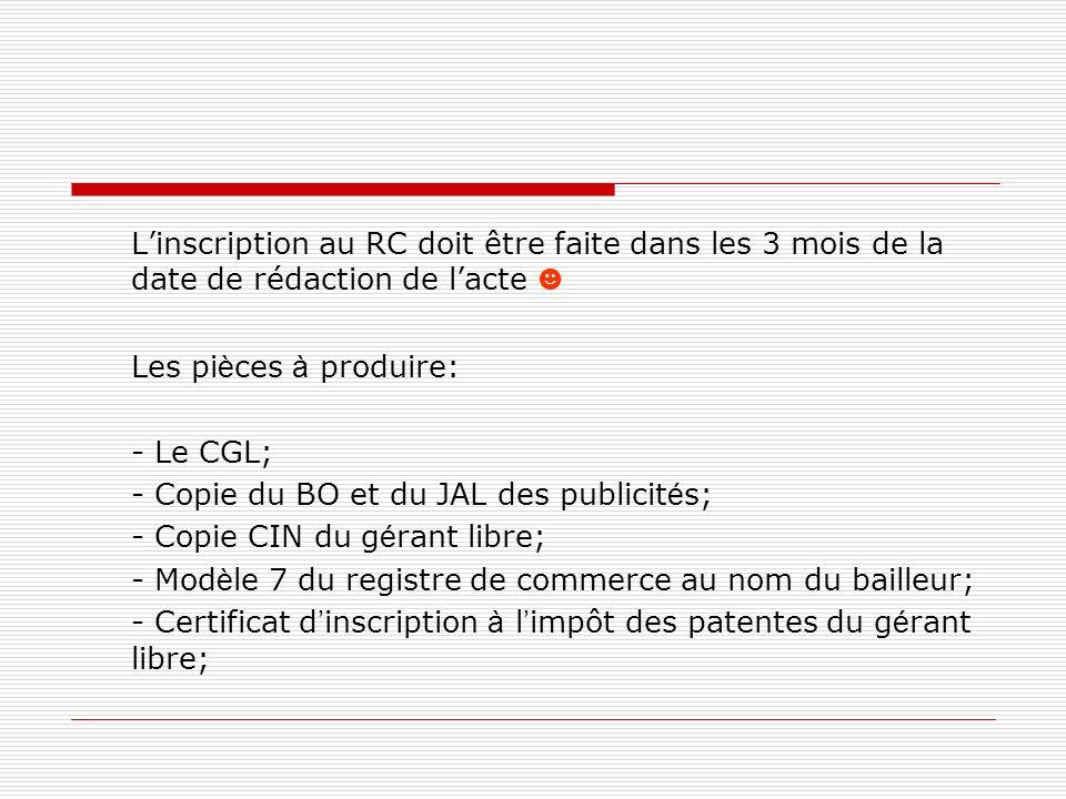 Linscription au RC doit être faite dans les 3 mois de la date de rédaction de lacte Les pi è ces à produire: - Le CGL; - Copie du BO et du JAL des pub