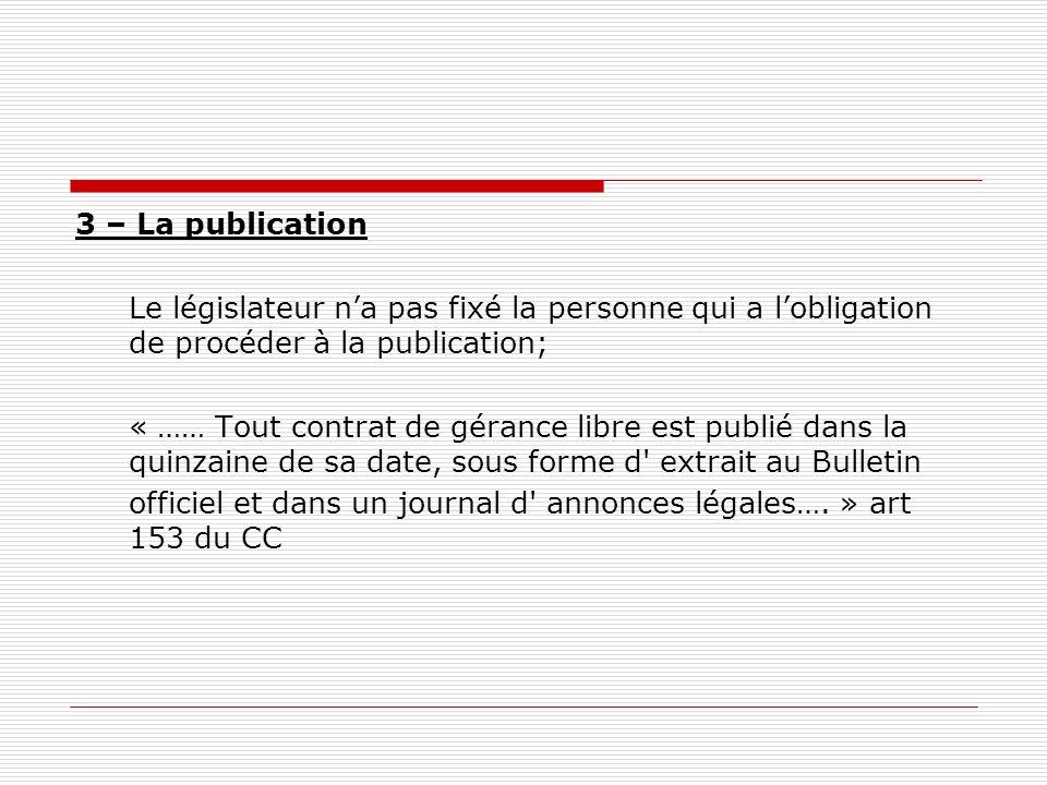 3 – La publication Le législateur na pas fixé la personne qui a lobligation de procéder à la publication; « …… Tout contrat de gérance libre est publi