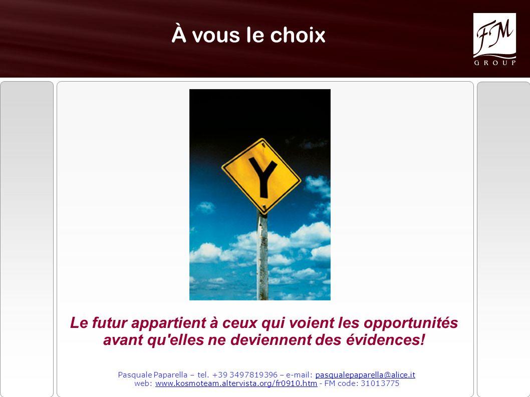 À vous le choix Le futur appartient à ceux qui voient les opportunités avant qu'elles ne deviennent des évidences! Pasquale Paparella – tel. +39 34978