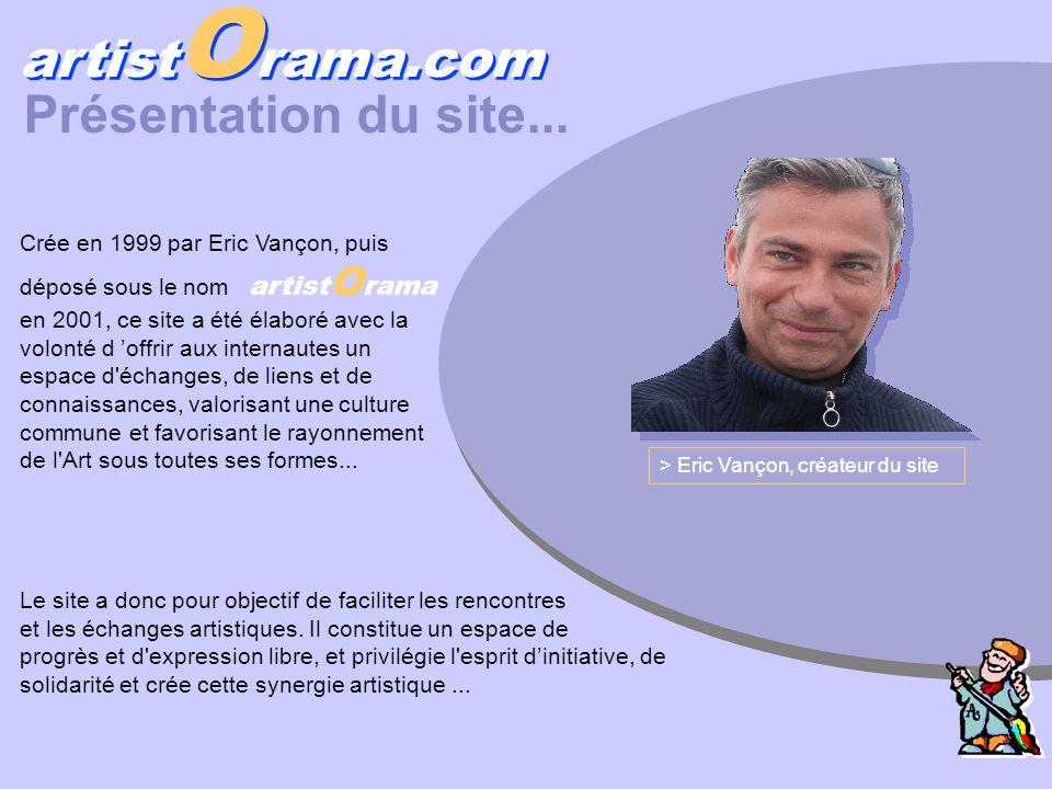 Présentation du site... Crée en 1999 par Eric Vançon, puis déposé sous le nom artist O rama en 2001, ce site a été élaboré avec la volonté d offrir au
