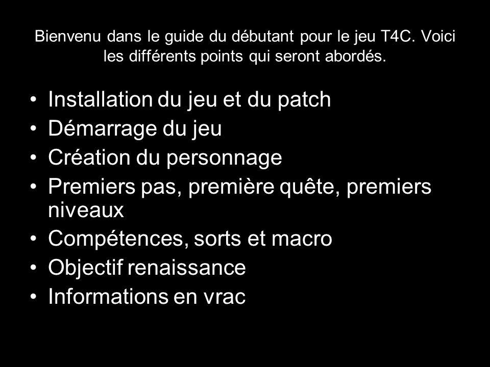 Bienvenu dans le guide du débutant pour le jeu T4C. Voici les différents points qui seront abordés. Installation du jeu et du patch Démarrage du jeu C