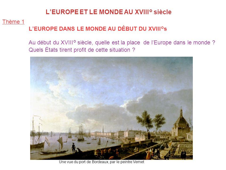 LEUROPE ET LE MONDE AU XVIII° siècle Thème 1 LEUROPE DANS LE MONDE AU DÉBUT DU XVIII°s Au début du XVIII° siècle, quelle est la place de lEurope dans