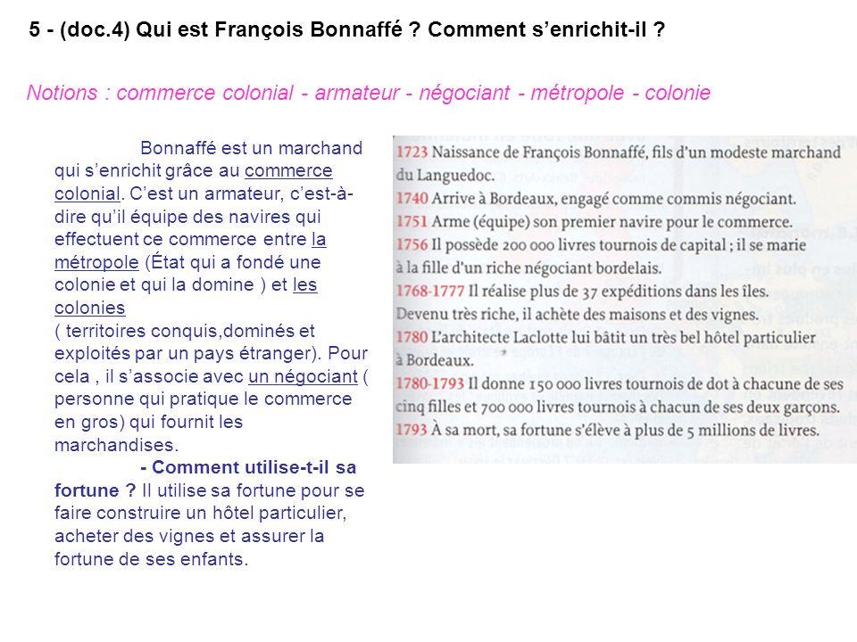 5 - (doc.4) Qui est François Bonnaffé ? Comment senrichit-il ? Notions : commerce colonial - armateur - négociant - métropole - colonie Bonnaffé est u