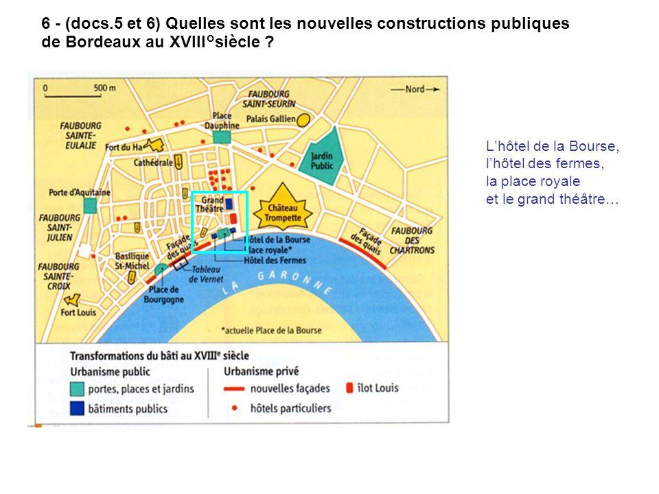6 - (docs.5 et 6) Quelles sont les nouvelles constructions publiques de Bordeaux au XVIII°siècle ? Lhôtel de la Bourse, lhôtel des fermes, la place ro